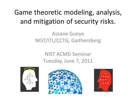 Game theoretic modeling, analysis, and mitigation of security risks. Assane Gueye NIST/ITL/CCTG, Gaithersberg NIST ACMD Seminar Tuesday, June 7, 2011.