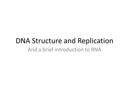 DNA Structure and Replication And a brief introduction to RNA.