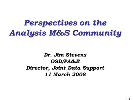 Perspectives on the Analysis M&S Community Dr. Jim Stevens OSD/PA&E Director, Joint Data Support 11 March 2008 v4-2.