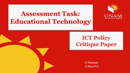 Assessment Task: Educational Technology E. Haipinge 13 May 2015 ICT Policy Critique Paper.