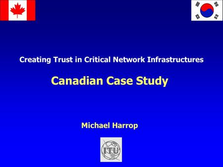 Creating Trust in Critical Network Infrastructures Canadian Case Study Michael Harrop.