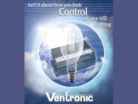 Only Ventronic offers you all these benefits SIGNIFICANTLY INCREASED LUMEN MAINTENANCE VASTLY IMPROVED LAMP LIFE SUPERIOR LIGHT QUALITY ENERGY SAVINGS.