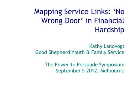 Mapping Service Links: 'No Wrong Door' in Financial Hardship Kathy Landvogt Good Shepherd Youth & Family Service The Power to Persuade Symposium September.