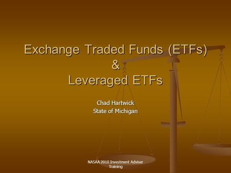 NASAA 2010 Investment Adviser Training Exchange Traded Funds (ETFs) & Leveraged ETFs Chad Hartwick State of Michigan.