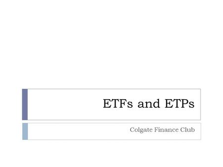 ETFs and ETPs Colgate Finance Club. What is an ETF/ETP  An ETF/ETP is an exchange-traded fund or exchange- traded product that is traded on stock exchanges.