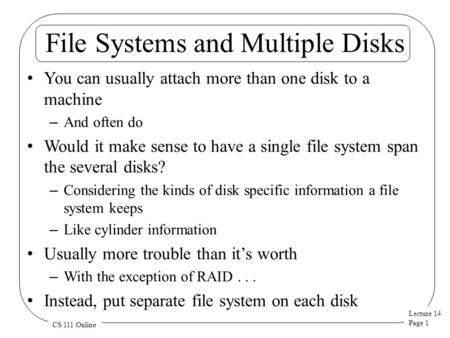 Lecture 14 Page 1 CS 111 Online File Systems and Multiple Disks You can usually attach more than one disk to a machine – And often do Would it make sense.