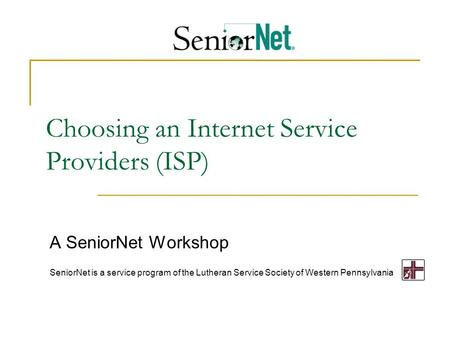 Choosing an Internet Service Providers (ISP) A SeniorNet Workshop SeniorNet is a service program of the Lutheran Service Society of Western Pennsylvania.