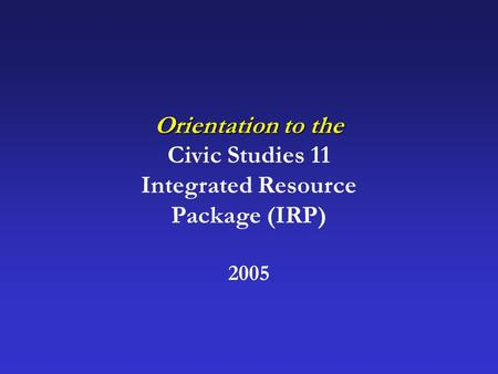 Orientation to the Civic Studies 11 Integrated Resource Package (IRP) 2005.