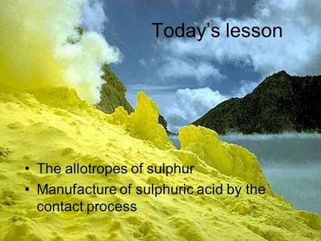 The allotropes of sulphur Manufacture of sulphuric acid by the contact process Today's lesson.