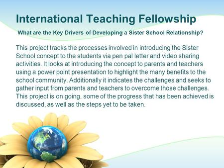 International Teaching Fellowship This project tracks the processes involved in introducing the Sister School concept to the students via pen pal letter.