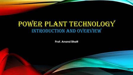 POWER <strong>PLANT</strong> TECHNOLOGY INTRODUCTION AND OVERVIEW Prof. Anand Bhatt.