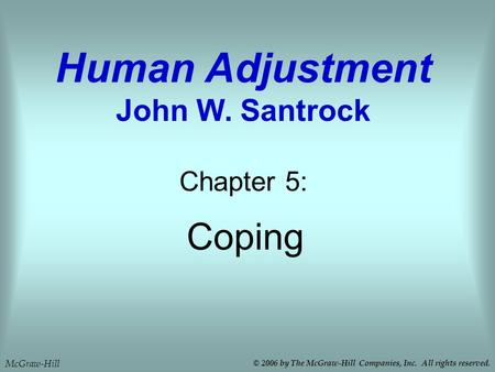 Coping Chapter 5: Human Adjustment John W. Santrock © 2006 by The McGraw-Hill Companies, Inc. All rights reserved. McGraw-Hill.