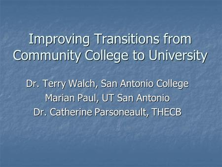 Improving Transitions from Community College to University Dr. Terry Walch, San Antonio College Marian Paul, UT San Antonio Dr. Catherine Parsoneault,