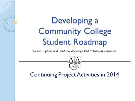 Developing a Community College Student Roadmap Continuing Project Activities in 2014 Student support and institutional change tied to learning outcomes.