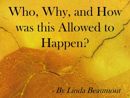 Who, Why, and How was this Allowed to Happen? - By Linda Beaumont 1.