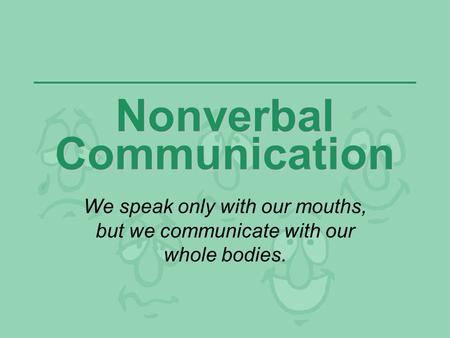 Nonverbal Communication We speak only with our mouths, but we communicate with our whole bodies.