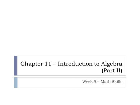 Chapter 11 – Introduction to Algebra (Part II) Week 9 – Math Skills.