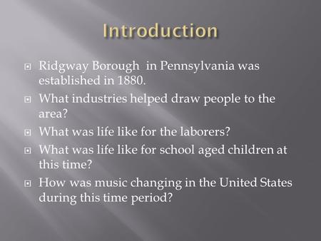  Ridgway Borough in Pennsylvania was established in 1880.  What industries helped draw people to the area?  What was life like for the laborers?  What.
