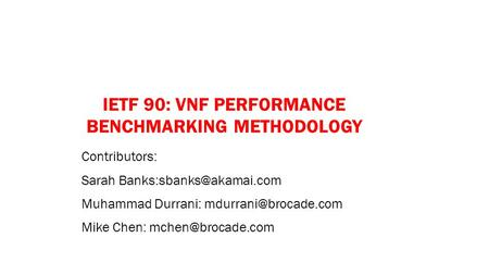 IETF 90: VNF PERFORMANCE BENCHMARKING METHODOLOGY Contributors: Sarah Muhammad Durrani: Mike Chen: