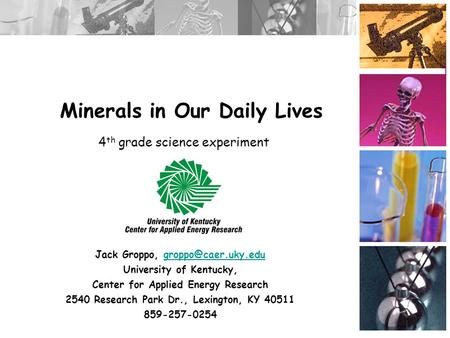 Minerals in Our Daily Lives Jack Groppo, University of Kentucky, Center for Applied Energy Research 2540 Research.