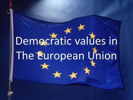 Democratic values in The European Union. 1. The European Union 1.1 What is the European Union? 1.1.1 Countries in the European Union 1.1.2 Symbols of.