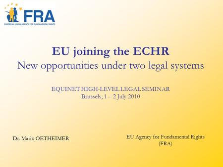 EU joining the ECHR New opportunities under two legal systems EQUINET HIGH-LEVEL LEGAL SEMINAR Brussels, 1 – 2 July 2010 Dr. Mario OETHEIMER EU Agency.