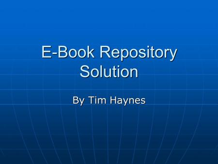 E-Book Repository Solution By Tim Haynes. Contents What is an E-book Repository My Solution Components of My Solution Diagram of My Solution Threats and.