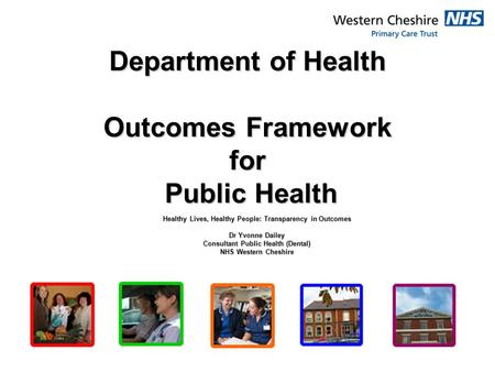 Department of Health Outcomes Framework for Public Health Healthy Lives, Healthy People: Transparency in Outcomes Dr Yvonne Dailey Consultant Public Health.