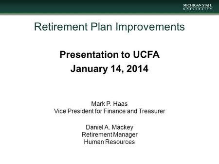 Retirement Plan Improvements Presentation to UCFA January 14, 2014 Mark P. Haas Vice President for Finance and Treasurer Daniel A. Mackey Retirement Manager.
