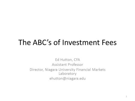 The ABC's of Investment Fees Ed Hutton, CFA Assistant Professor Director, Niagara University Financial Markets Laboratory 1.