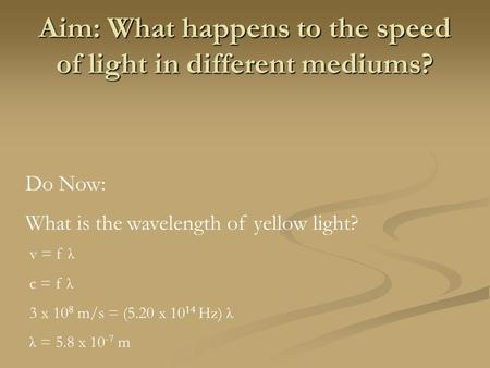 Aim: What happens to the speed of light in different mediums? Do Now: What is the wavelength of yellow light? v = f λ c = f λ 3 x 10 8 m/s = (5.20 x 10.