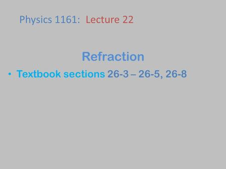 Textbook sections 26-3 – 26-5, 26-8 Physics 1161: Lecture 22 Refraction.