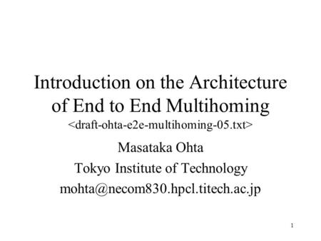 1 Introduction on the Architecture of End to End Multihoming Masataka Ohta Tokyo Institute of Technology