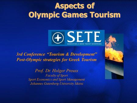 "Aspects of Olympic Games Tourism 3rd Conference ""Tourism & Development"" Post-Olympic strategies for Greek Tourism Prof. Dr. Holger Preuss Faculty of Sport."
