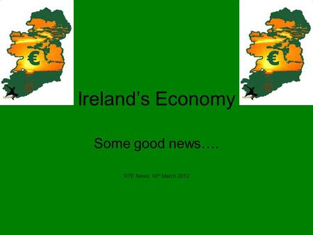 Ireland's Economy Some good news…. RTE News, 16 th March 2012.