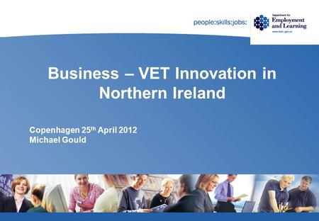 Business – VET Innovation in Northern Ireland Copenhagen 25 th April 2012 Michael Gould.