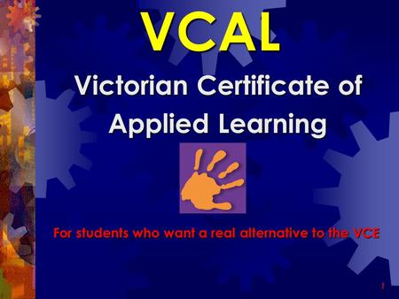 1 VCAL Victorian Certificate of Applied Learning For students who want a real alternative to the VCE.