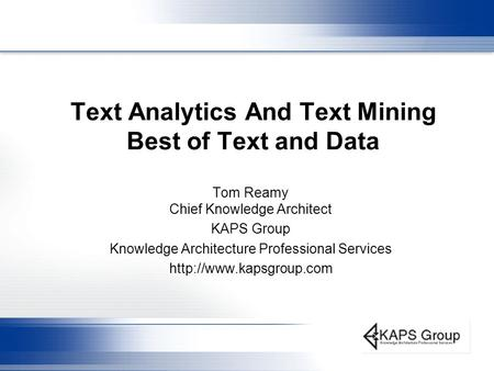 Text Analytics And Text Mining Best of Text and Data Tom Reamy Chief Knowledge Architect KAPS Group Knowledge Architecture Professional Services