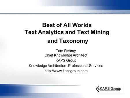 Best of All Worlds Text Analytics and Text Mining and Taxonomy Tom Reamy Chief Knowledge Architect KAPS Group Knowledge Architecture Professional Services.