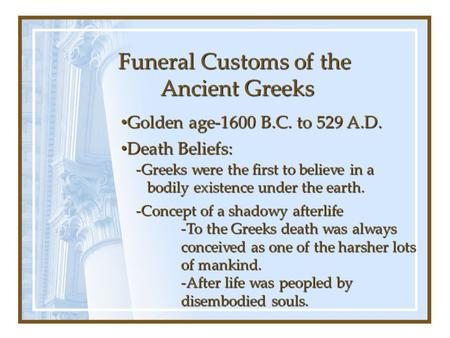 Funeral Customs of the Ancient Greeks Golden age-1600 B.C. to 529 A.D. Golden age-1600 B.C. to 529 A.D. Death Beliefs: Death Beliefs: -Greeks were the.