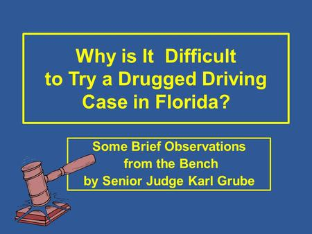 Why is It Difficult to Try a Drugged Driving Case in Florida? Some Brief Observations from the Bench by Senior Judge Karl Grube.