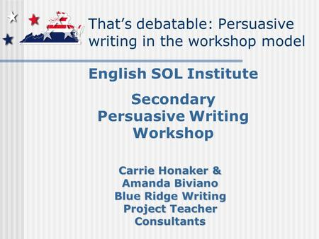 That's debatable: Persuasive writing in the workshop model English SOL Institute Secondary Persuasive Writing Workshop Carrie Honaker & Amanda Biviano.