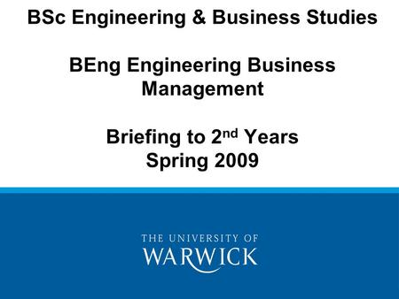 BSc Engineering & Business Studies BEng Engineering Business Management Briefing to 2 nd Years Spring 2009.