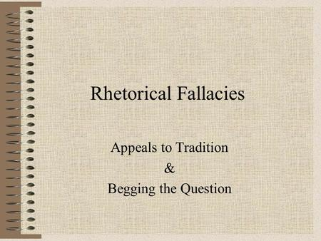 Rhetorical Fallacies Appeals to Tradition & Begging the Question.