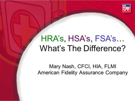 HRA's, HSA's, FSA's… What's The Difference? Mary Nash, CFCI, HIA, FLMI American Fidelity Assurance Company.
