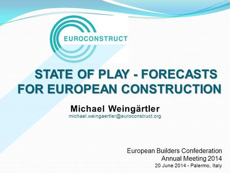 STATE OF PLAY - FORECASTS FOR EUROPEAN CONSTRUCTION STATE OF PLAY - FORECASTS FOR EUROPEAN CONSTRUCTION Michael Weingärtler