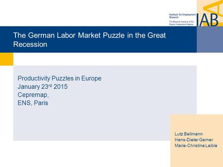 The German Labor Market Puzzle in the Great Recession Productivity Puzzles in Europe January 23 rd 2015 Cepremap, ENS, Paris Lutz Bellmann Hans-Dieter.