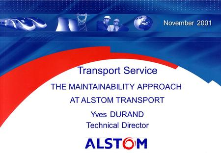 1 Transport Service THE MAINTAINABILITY APPROACH AT ALSTOM TRANSPORT Yves DURAND Technical Director November 2001.
