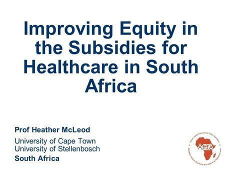 Improving Equity in the Subsidies for Healthcare in South Africa Prof Heather McLeod University of Cape Town University of Stellenbosch South Africa.