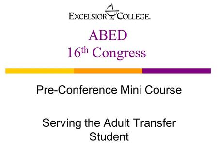 ABED 16 th Congress Pre-Conference Mini Course Serving the Adult Transfer Student.